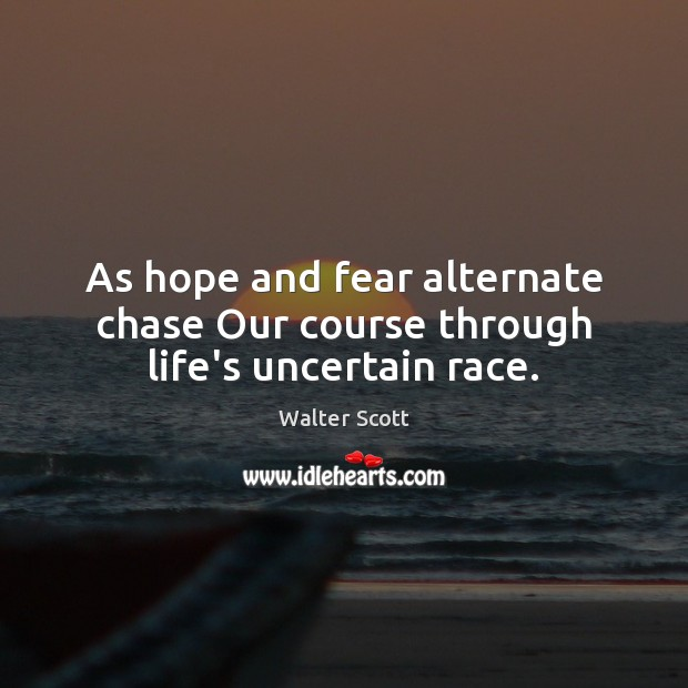 As hope and fear alternate chase Our course through life's uncertain race. Walter Scott Picture Quote