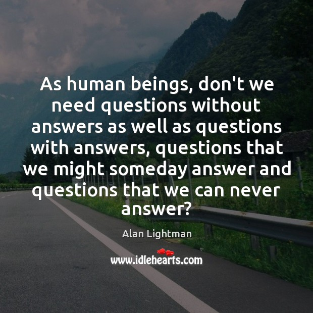 As human beings, don't we need questions without answers as well as Alan Lightman Picture Quote