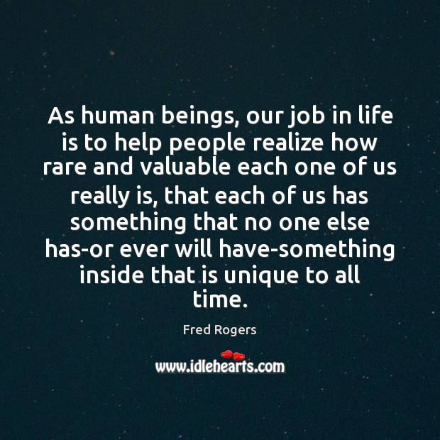 As human beings, our job in life is to help people realize Fred Rogers Picture Quote