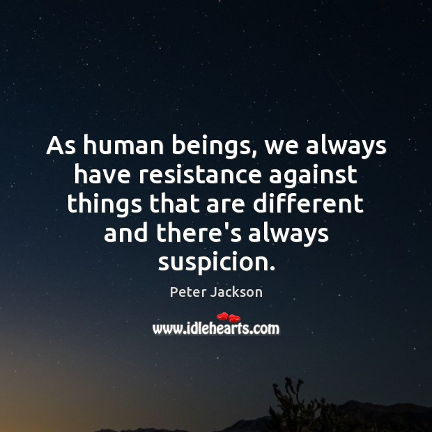 As human beings, we always have resistance against things that are different Peter Jackson Picture Quote