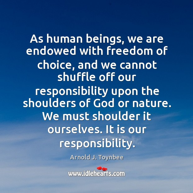 As human beings, we are endowed with freedom of choice Arnold J. Toynbee Picture Quote