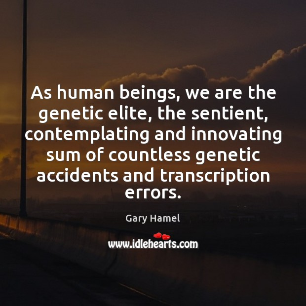 As human beings, we are the genetic elite, the sentient, contemplating and Image