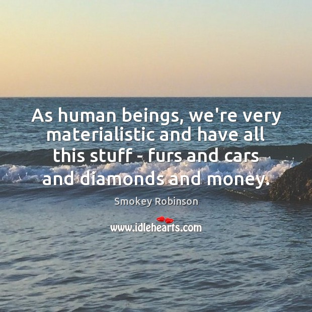 As human beings, we're very materialistic and have all this stuff – Image