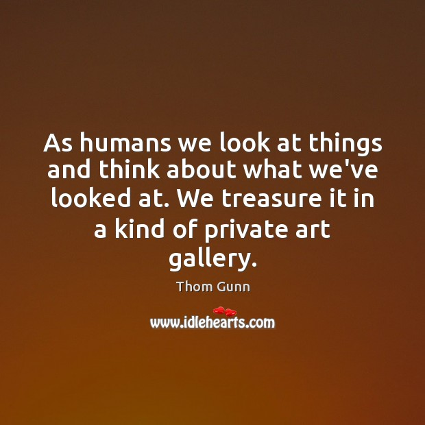 Thom Gunn Picture Quote image saying: As humans we look at things and think about what we've looked