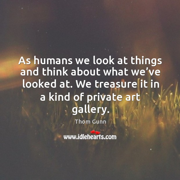 As humans we look at things and think about what we've looked at. We treasure it in a kind of private art gallery. Thom Gunn Picture Quote