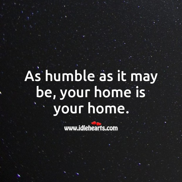 As humble as it may be, your home is your home. Home Quotes Image