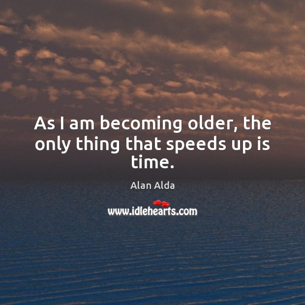 As I am becoming older, the only thing that speeds up is time. Alan Alda Picture Quote