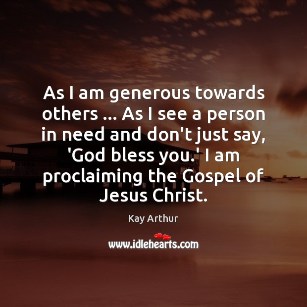 As I am generous towards others … As I see a person in Kay Arthur Picture Quote