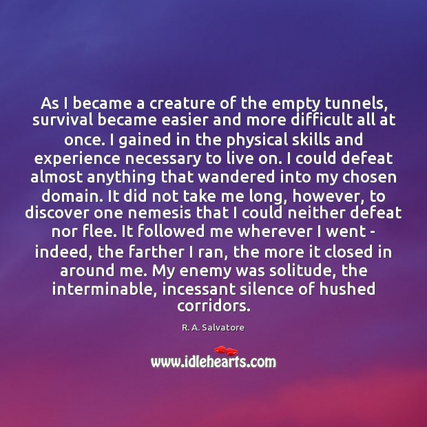 As I became a creature of the empty tunnels, survival became easier Enemy Quotes Image