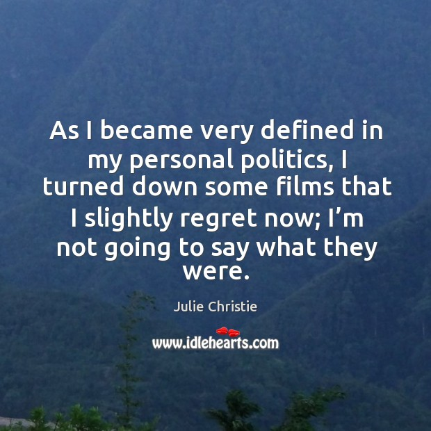 As I became very defined in my personal politics, I turned down some films that I slightly Julie Christie Picture Quote