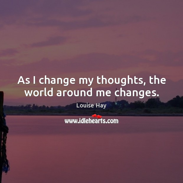 As I change my thoughts, the world around me changes. Louise Hay Picture Quote