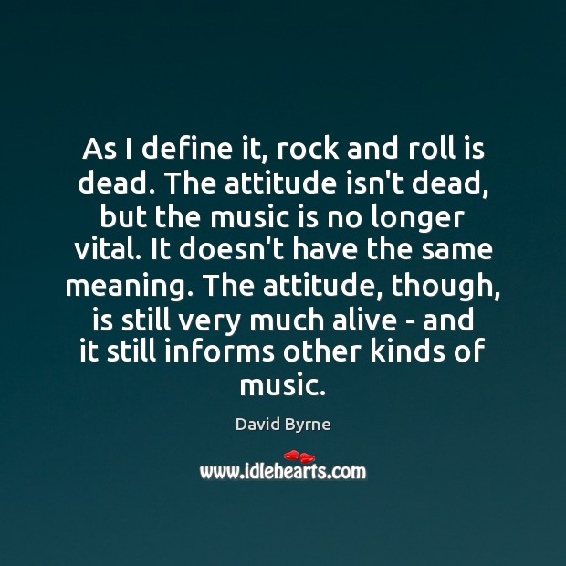 As I define it, rock and roll is dead. The attitude isn't David Byrne Picture Quote