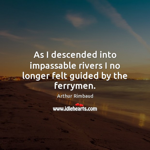 Image, As I descended into impassable rivers I no longer felt guided by the ferrymen.