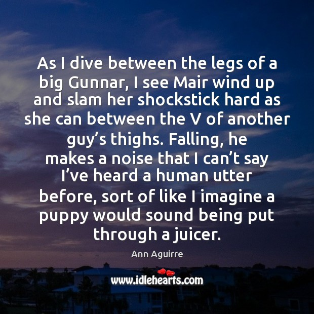 As I dive between the legs of a big Gunnar, I see Ann Aguirre Picture Quote