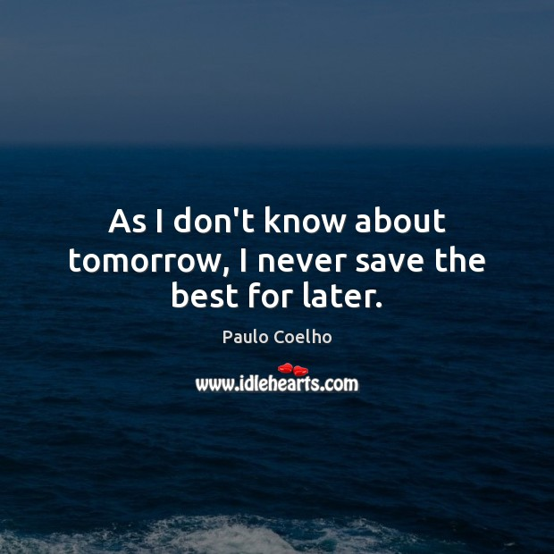 As I don't know about tomorrow, I never save the best for later. Image
