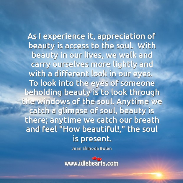 As I experience it, appreciation of beauty is access to the soul. Image