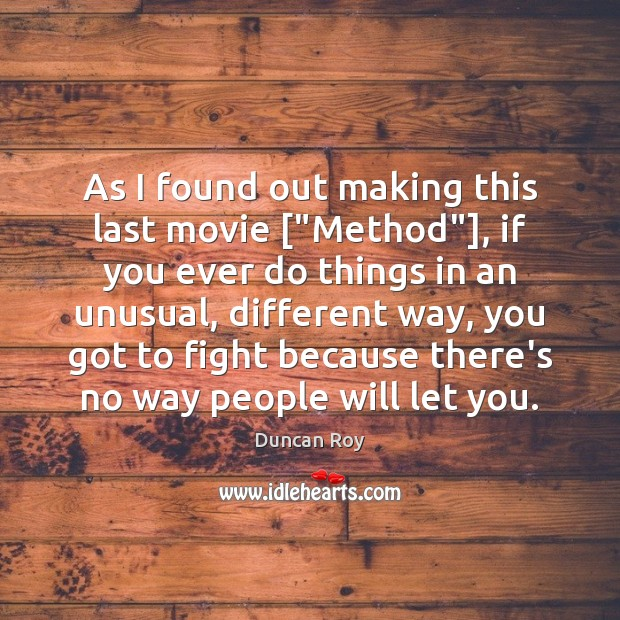 "As I found out making this last movie [""Method""], if you ever Duncan Roy Picture Quote"