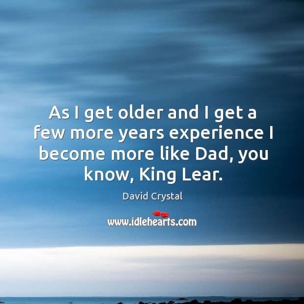 As I get older and I get a few more years experience I become more like dad, you know, king lear. Image