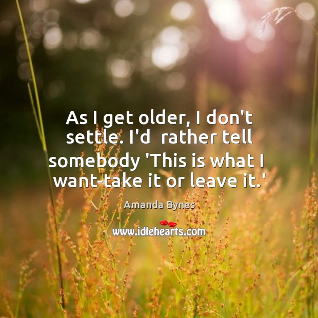 As I get older, I don't settle. I'd  rather tell somebody 'This Image