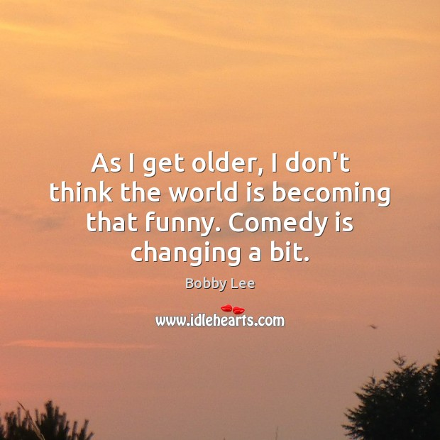 As I get older, I don't think the world is becoming that funny. Comedy is changing a bit. Image