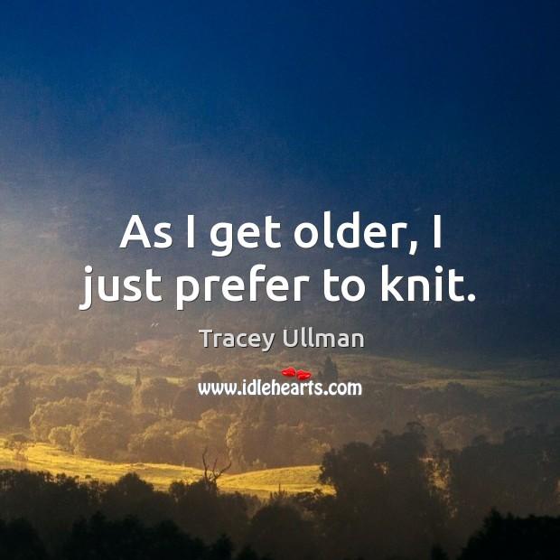 Image, As I get older, I just prefer to knit.