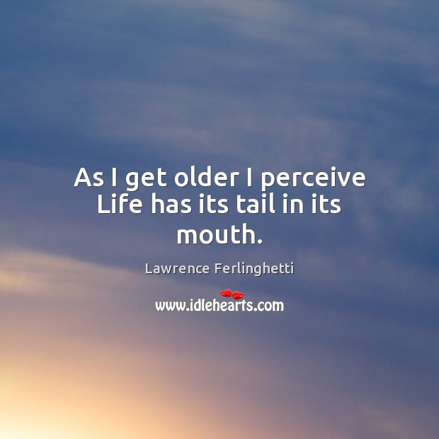 As I get older I perceive Life has its tail in its mouth. Lawrence Ferlinghetti Picture Quote