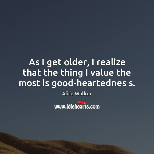 As I get older, I realize that the thing I value the most is good-heartednes s. Image