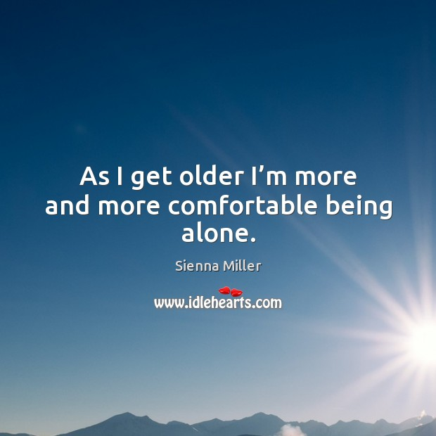 As I get older I'm more and more comfortable being alone. Sienna Miller Picture Quote