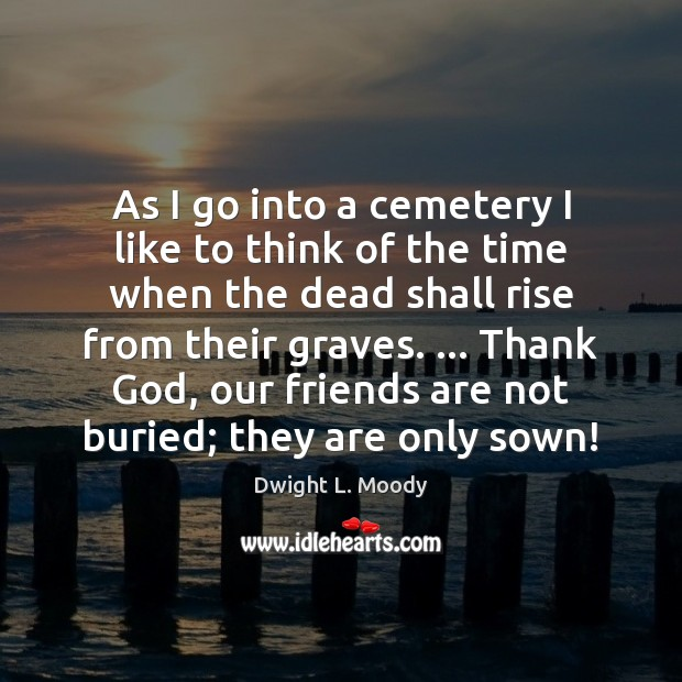 As I go into a cemetery I like to think of the Dwight L. Moody Picture Quote