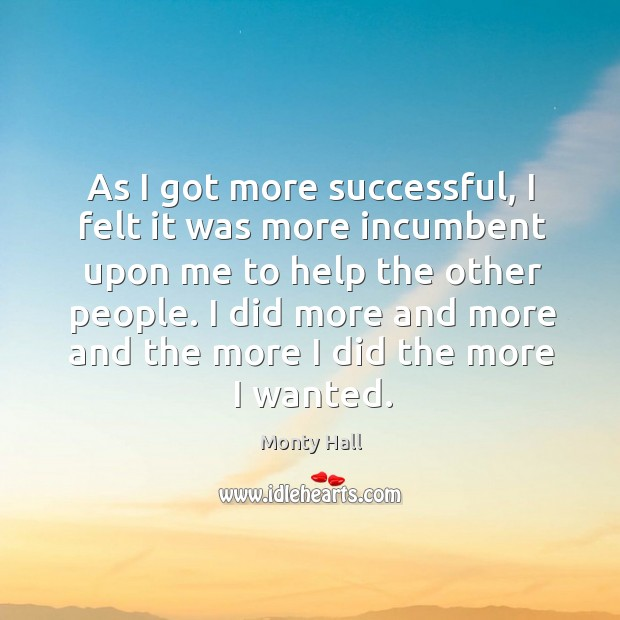 As I got more successful, I felt it was more incumbent upon me to help the other people. Image