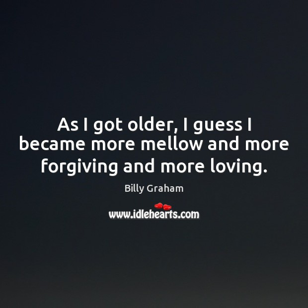 As I got older, I guess I became more mellow and more forgiving and more loving. Billy Graham Picture Quote