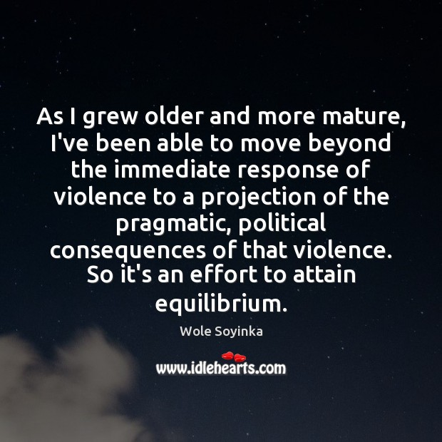 As I grew older and more mature, I've been able to move Wole Soyinka Picture Quote