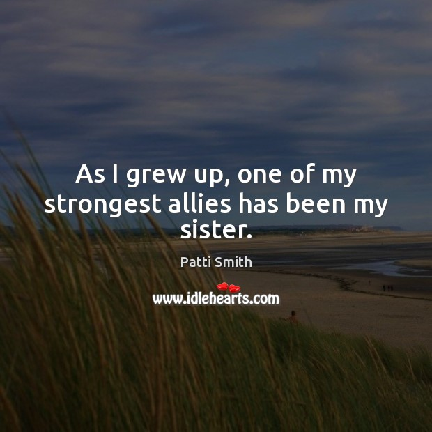 As I grew up, one of my strongest allies has been my sister. Patti Smith Picture Quote