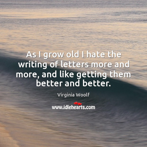 As I grow old I hate the writing of letters more and Virginia Woolf Picture Quote