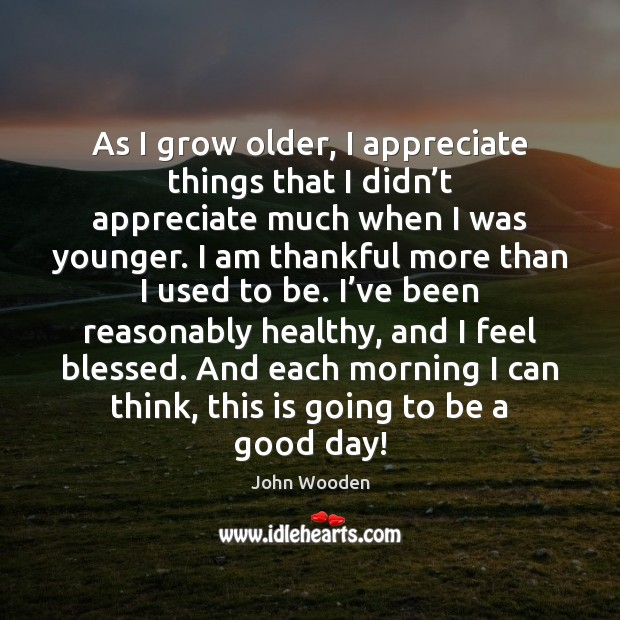 As I grow older, I appreciate things that I didn't appreciate Image