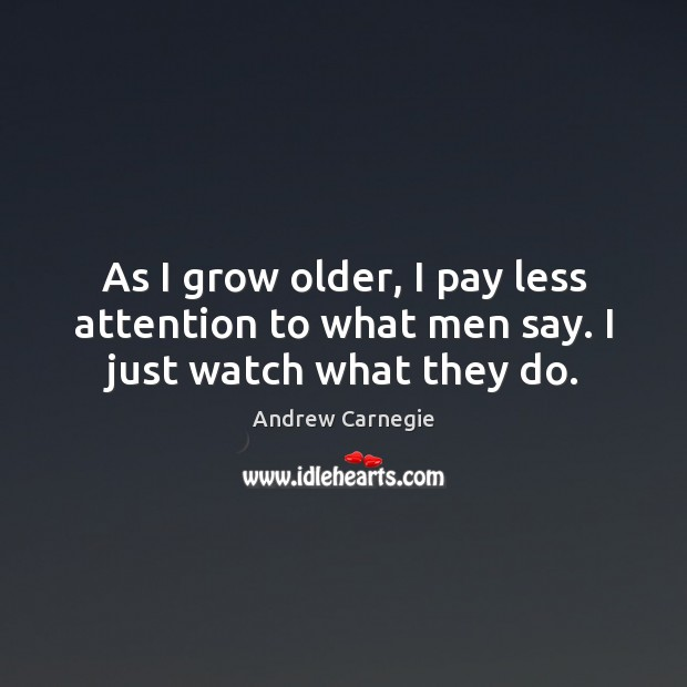 Image, As I grow older, I pay less attention to what men say. I just watch what they do.