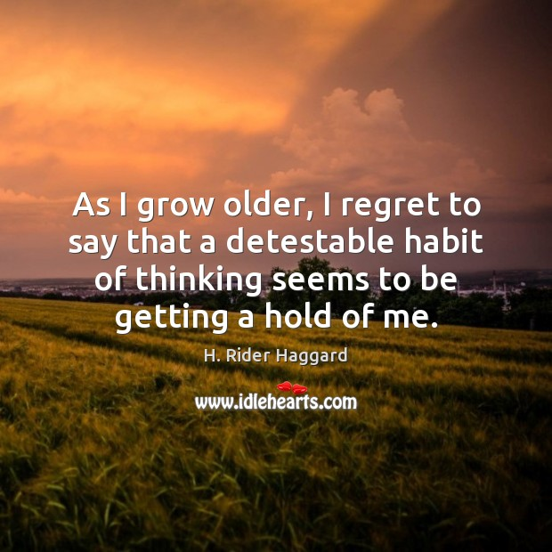 As I grow older, I regret to say that a detestable habit H. Rider Haggard Picture Quote