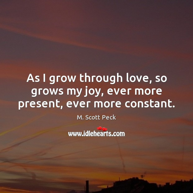 As I grow through love, so grows my joy, ever more present, ever more constant. M. Scott Peck Picture Quote