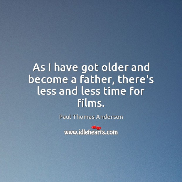 As I have got older and become a father, there's less and less time for films. Paul Thomas Anderson Picture Quote