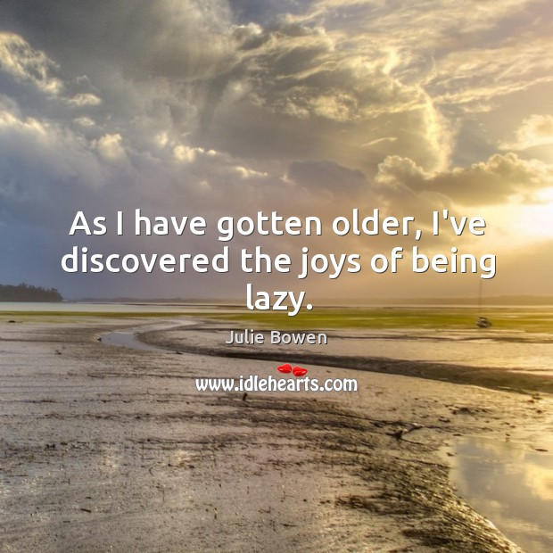 As I have gotten older, I've discovered the joys of being lazy. Julie Bowen Picture Quote