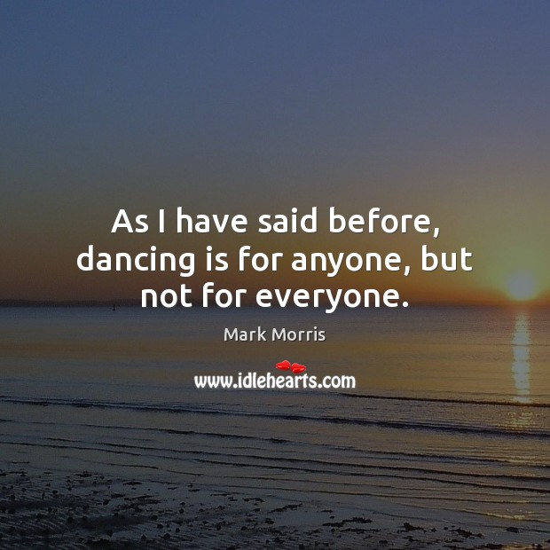 As I have said before, dancing is for anyone, but not for everyone. Mark Morris Picture Quote