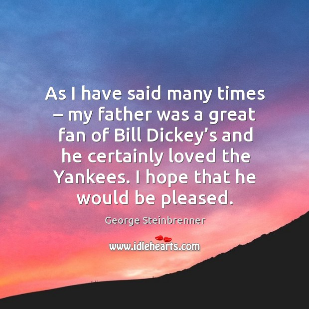 As I have said many times – my father was a great fan of bill dickey's and he certainly loved the yankees. George Steinbrenner Picture Quote