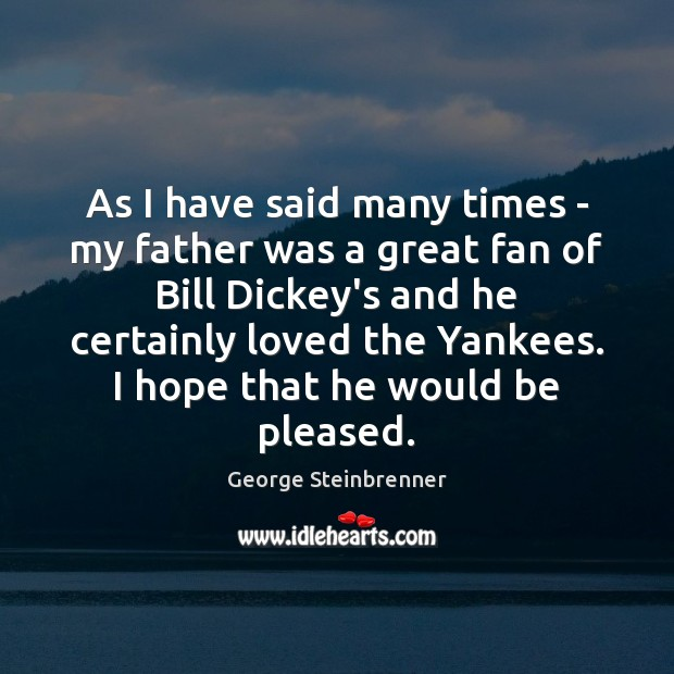 As I have said many times – my father was a great George Steinbrenner Picture Quote
