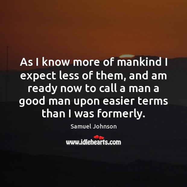 As I know more of mankind I expect less of them, and Image