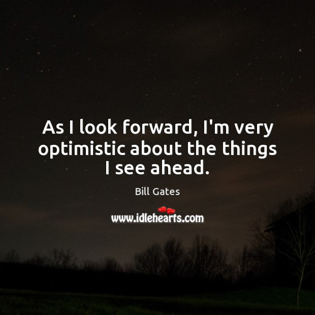 As I look forward, I'm very optimistic about the things I see ahead. Image