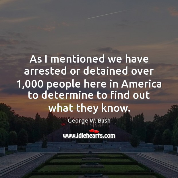As I mentioned we have arrested or detained over 1,000 people here in George W. Bush Picture Quote