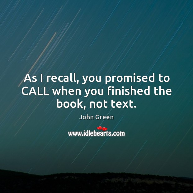 As I recall, you promised to CALL when you finished the book, not text. John Green Picture Quote