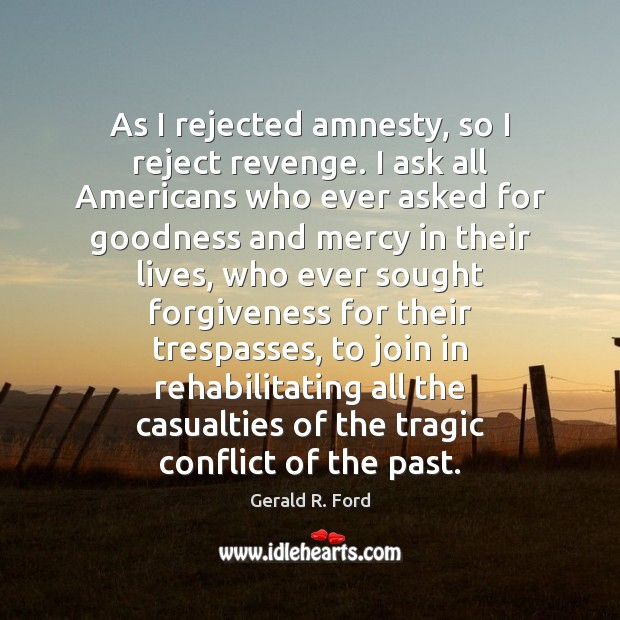 As I rejected amnesty, so I reject revenge. I ask all Americans Gerald R. Ford Picture Quote