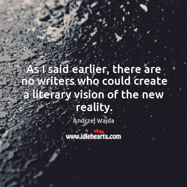 As I said earlier, there are no writers who could create a literary vision of the new reality. Andrzej Wajda Picture Quote