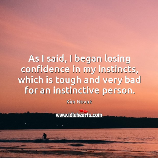 As I said, I began losing confidence in my instincts, which is tough and very bad for an instinctive person. Image